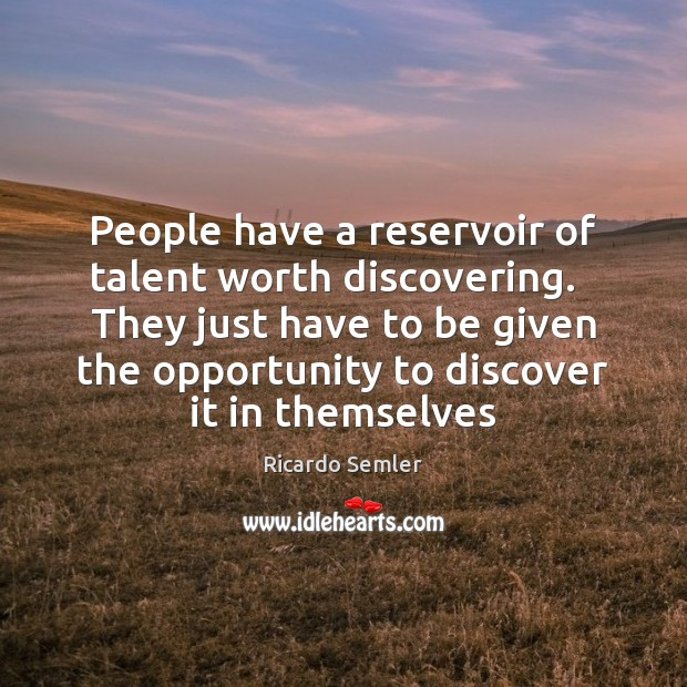 People have a reservoir of talent worth discovering.   They just have to Image