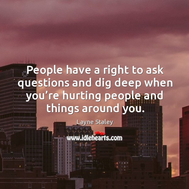 People have a right to ask questions and dig deep when you're hurting people and things around you. Layne Staley Picture Quote