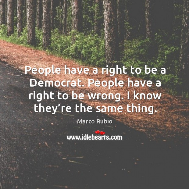 Image, People have a right to be a democrat. People have a right to be wrong. I know they're the same thing.