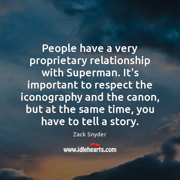 People have a very proprietary relationship with Superman. It's important to respect Zack Snyder Picture Quote