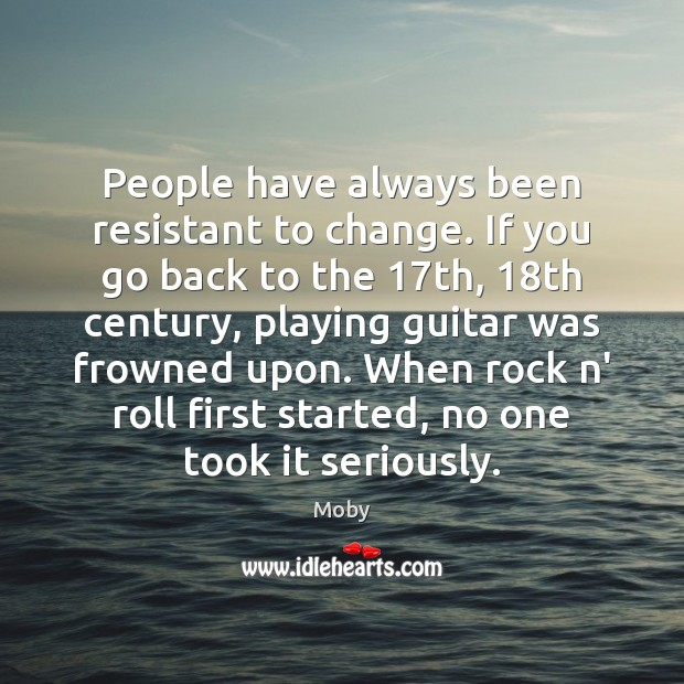 People have always been resistant to change. If you go back to Moby Picture Quote
