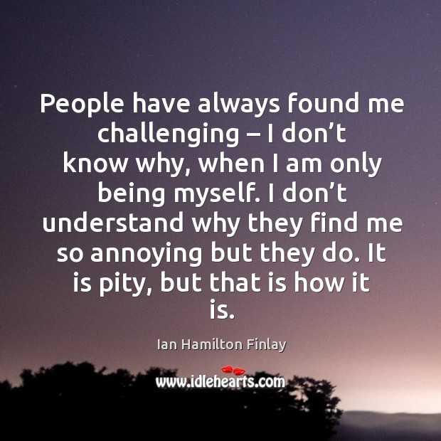 People have always found me challenging – I don't know why, when I am only being myself. Image