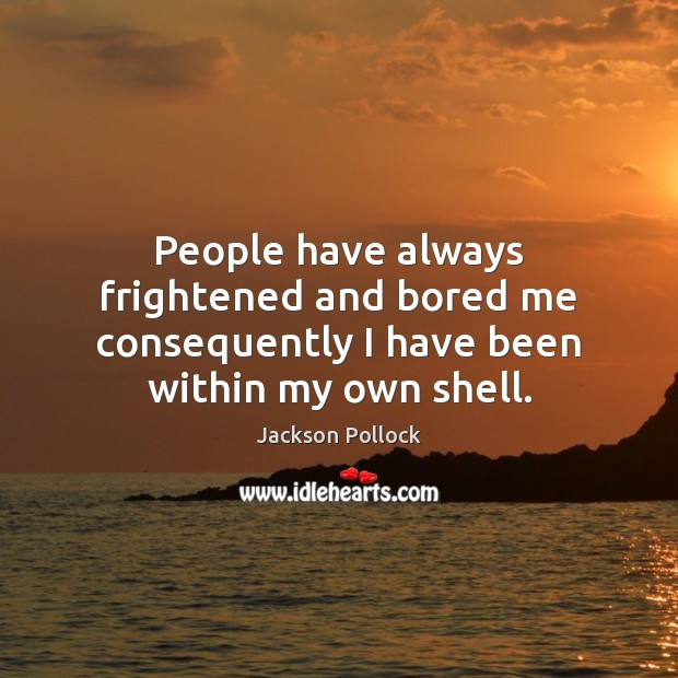 People have always frightened and bored me consequently I have been within my own shell. Image