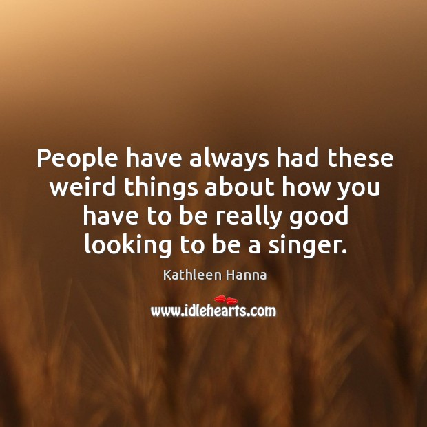 People have always had these weird things about how you have to be really good looking to be a singer. Image