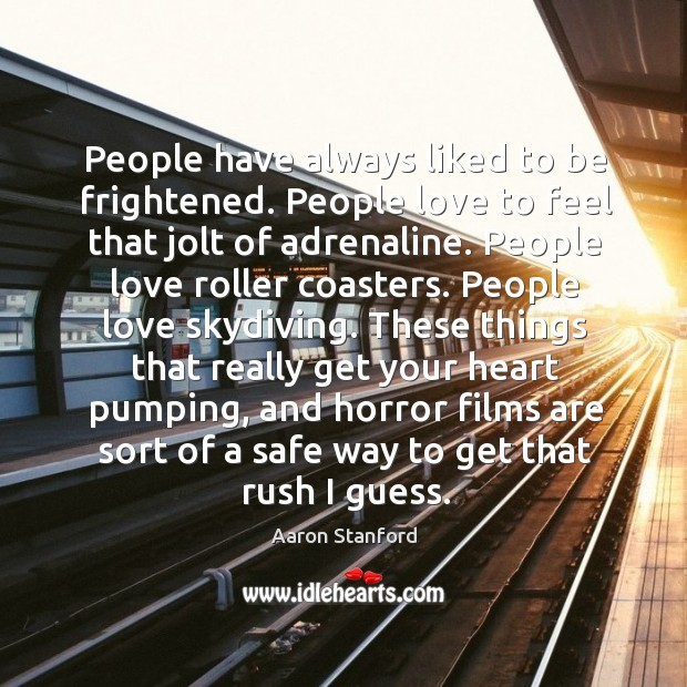 Image, People have always liked to be frightened. People love to feel that jolt of adrenaline.