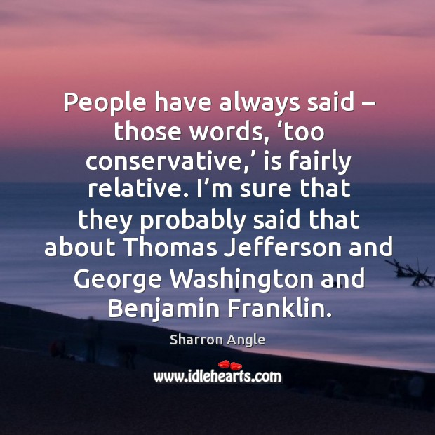 People have always said – those words, 'too conservative,' is fairly relative. Sharron Angle Picture Quote