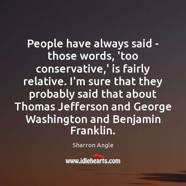 People have always said – those words, 'too conservative,' is fairly Sharron Angle Picture Quote
