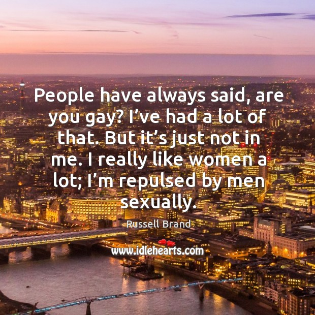 People have always said, are you gay? I've had a lot of that. But it's just not in me. Image
