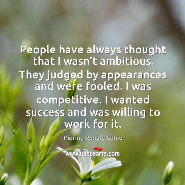People have always thought that I wasn't ambitious. They judged by appearances and were fooled. Image