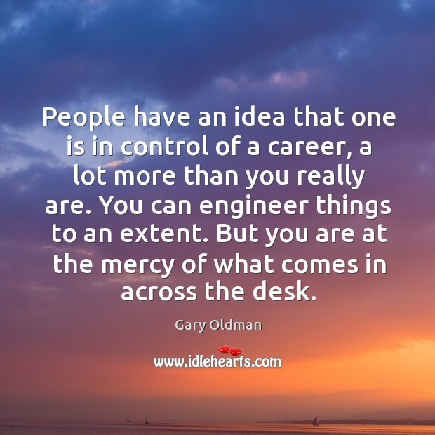 People have an idea that one is in control of a career, a lot more than you really are. Image