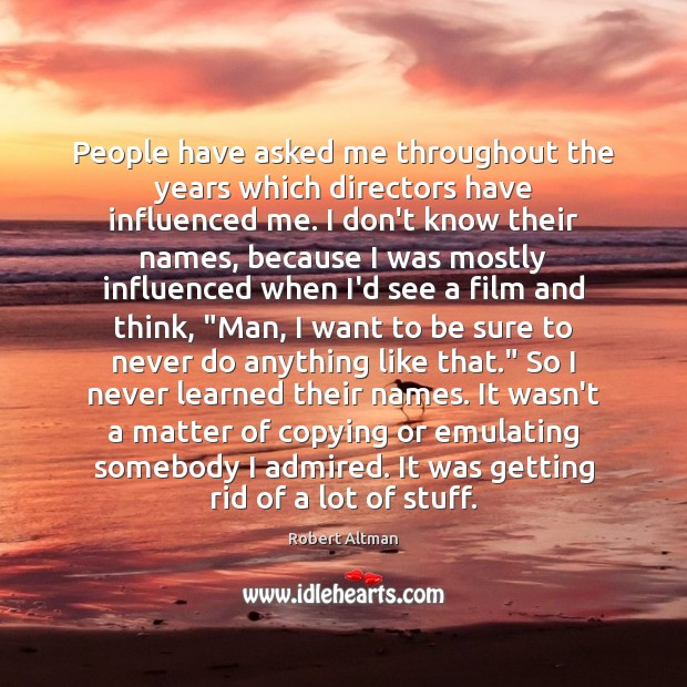 People have asked me throughout the years which directors have influenced me. Robert Altman Picture Quote