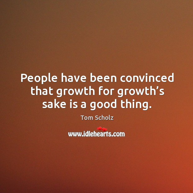 People have been convinced that growth for growth's sake is a good thing. Image
