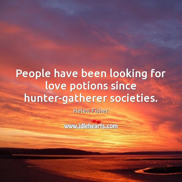 People have been looking for love potions since hunter-gatherer societies. Helen Fisher Picture Quote