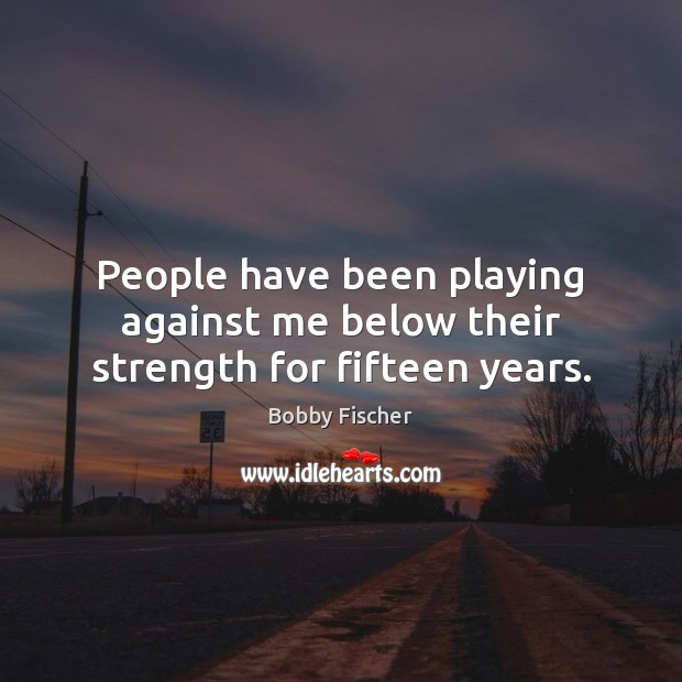 People have been playing against me below their strength for fifteen years. Bobby Fischer Picture Quote