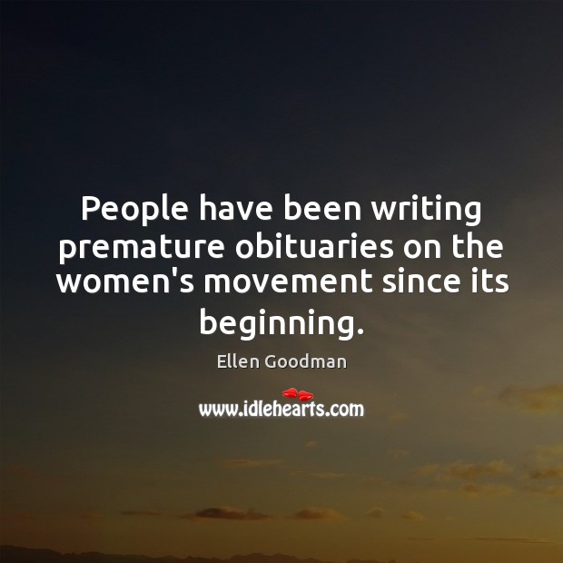 People have been writing premature obituaries on the women's movement since its beginning. Ellen Goodman Picture Quote