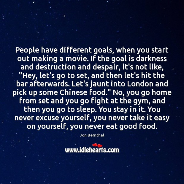 People have different goals, when you start out making a movie. If Jon Bernthal Picture Quote