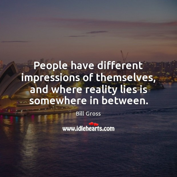 People have different impressions of themselves, and where reality lies is somewhere Bill Gross Picture Quote