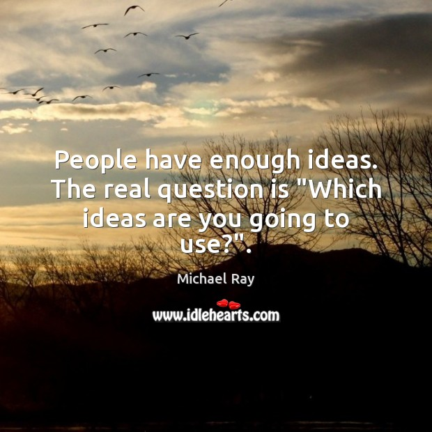 """People have enough ideas. The real question is """"Which ideas are you going to use?"""". Image"""