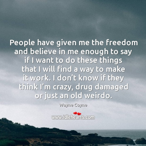 People have given me the freedom and believe in me enough to say if I want to do these things Wayne Coyne Picture Quote