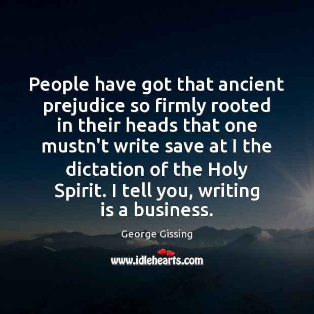 People have got that ancient prejudice so firmly rooted in their heads George Gissing Picture Quote