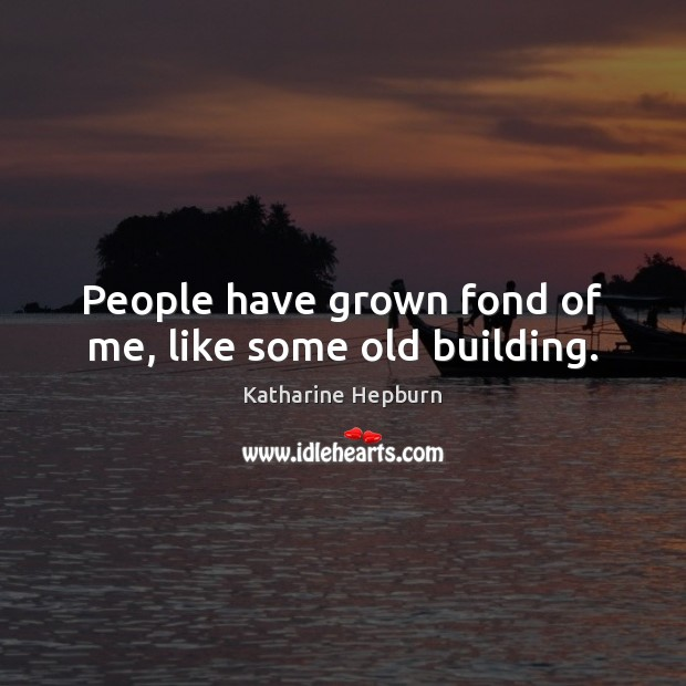 People have grown fond of me, like some old building. Image