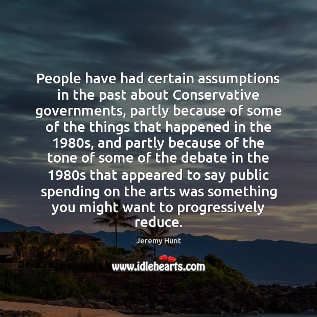 People have had certain assumptions in the past about Conservative governments, partly Image