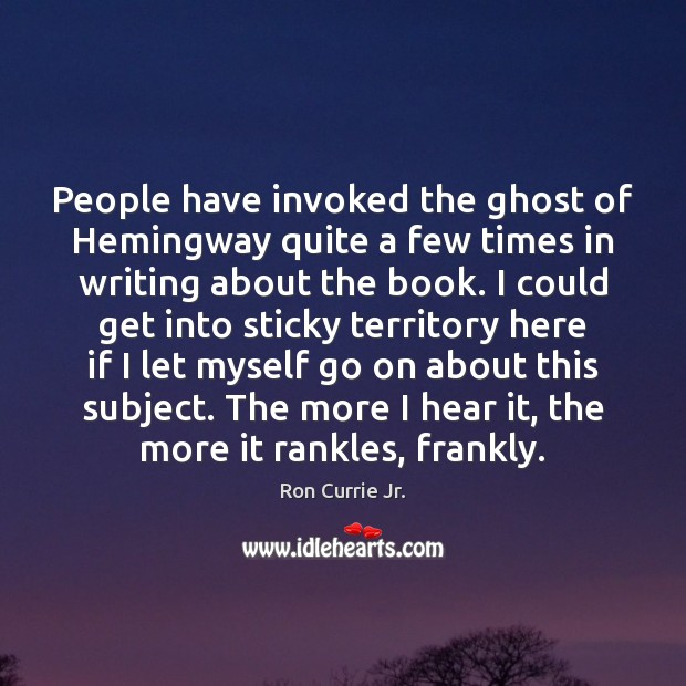 People have invoked the ghost of Hemingway quite a few times in Ron Currie Jr. Picture Quote
