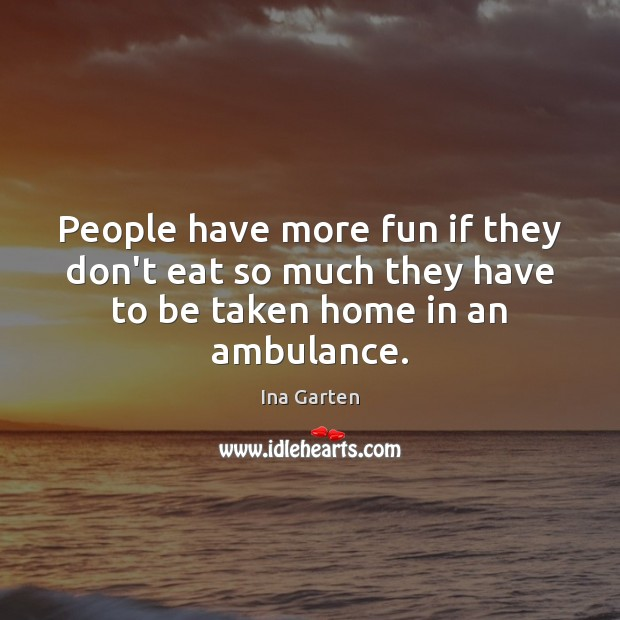 Image, People have more fun if they don't eat so much they have to be taken home in an ambulance.