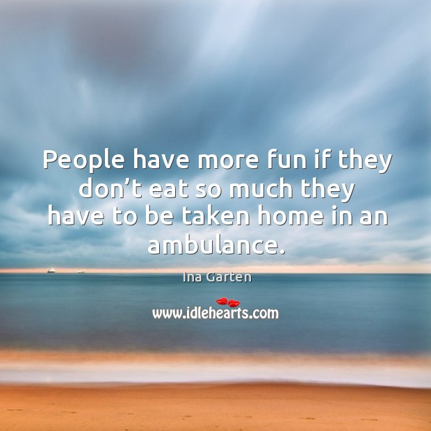 People have more fun if they don't eat so much they have to be taken home in an ambulance. Ina Garten Picture Quote