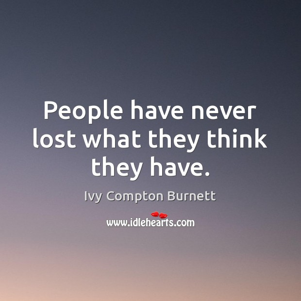 People have never lost what they think they have. Ivy Compton Burnett Picture Quote