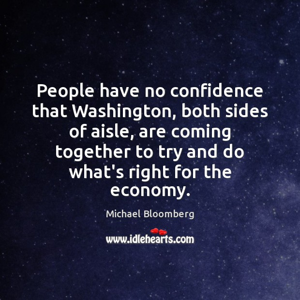 People have no confidence that Washington, both sides of aisle, are coming Michael Bloomberg Picture Quote