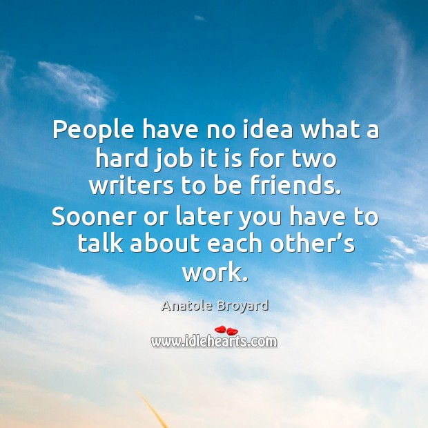 People have no idea what a hard job it is for two writers to be friends. Image