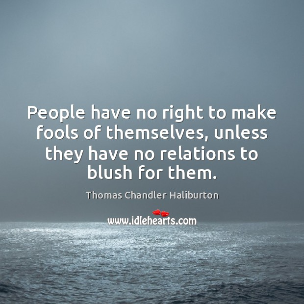 People have no right to make fools of themselves, unless they have Image