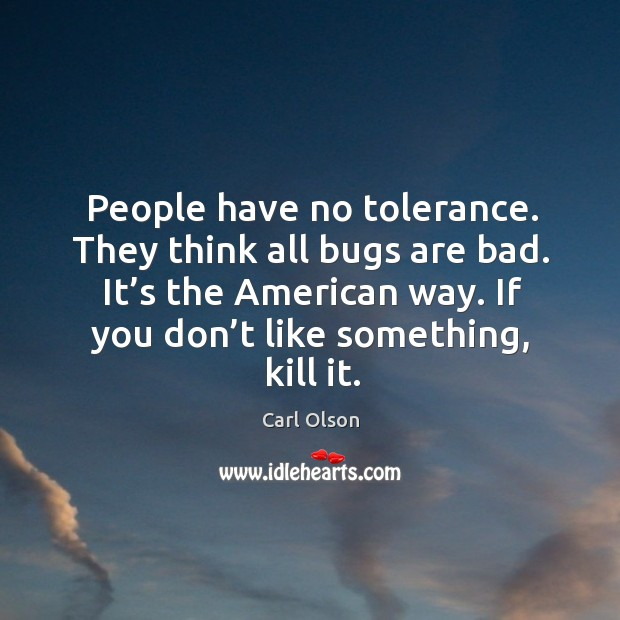 Image, People have no tolerance. They think all bugs are bad. It's the american way.
