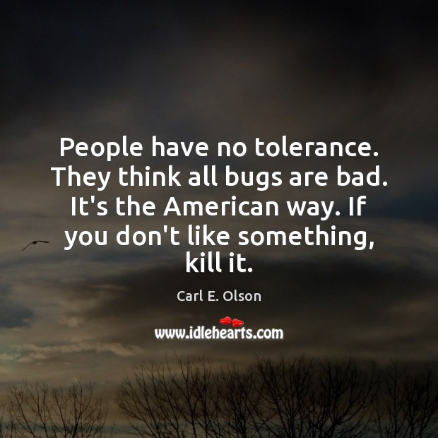 People have no tolerance. They think all bugs are bad. It's the Image