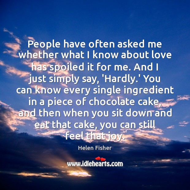 People have often asked me whether what I know about love has Helen Fisher Picture Quote