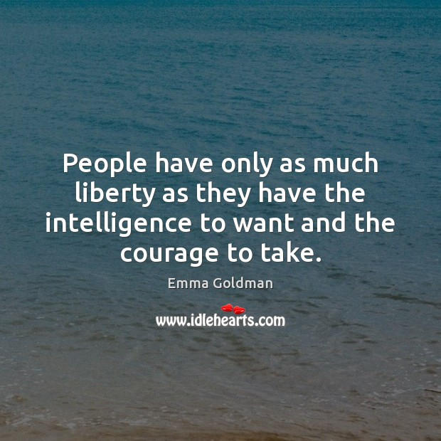 People have only as much liberty as they have the intelligence to Emma Goldman Picture Quote