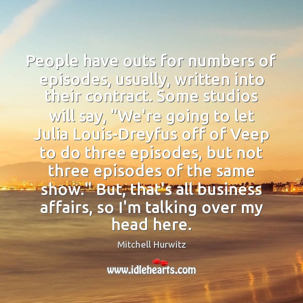 People have outs for numbers of episodes, usually, written into their contract. Mitchell Hurwitz Picture Quote