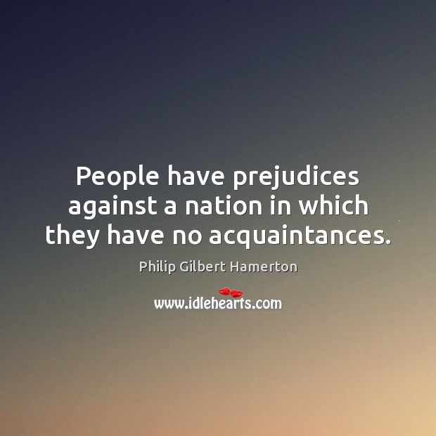 Image, People have prejudices against a nation in which they have no acquaintances.