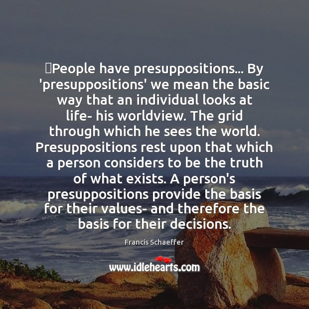 ‎People have presuppositions… By 'presuppositions' we mean the basic way that an Francis Schaeffer Picture Quote