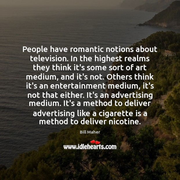 People have romantic notions about television. In the highest realms they think Image