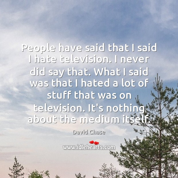 People have said that I said I hate television. I never did David Chase Picture Quote