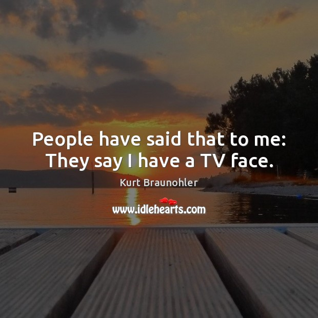 People have said that to me: They say I have a TV face. Image