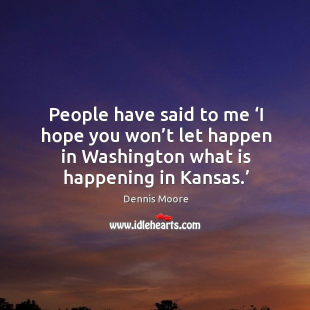People have said to me 'i hope you won't let happen in washington what is happening in kansas.' Image