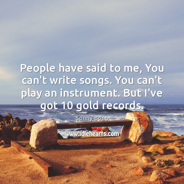 People have said to me, You can't write songs. You can't play Image