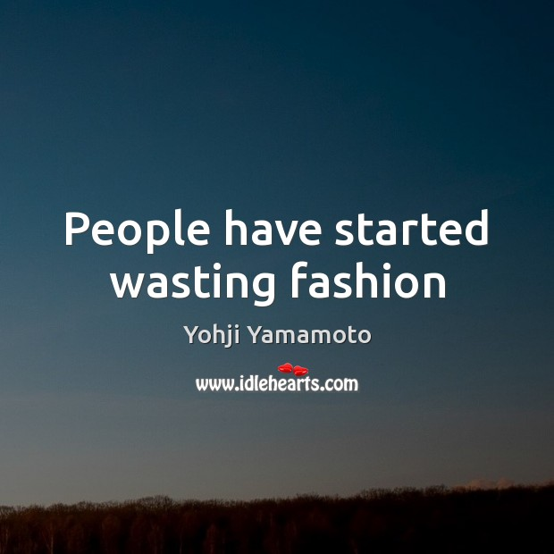 People have started wasting fashion Yohji Yamamoto Picture Quote