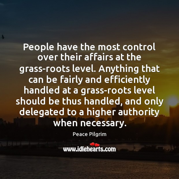 People have the most control over their affairs at the grass-roots level. Peace Pilgrim Picture Quote
