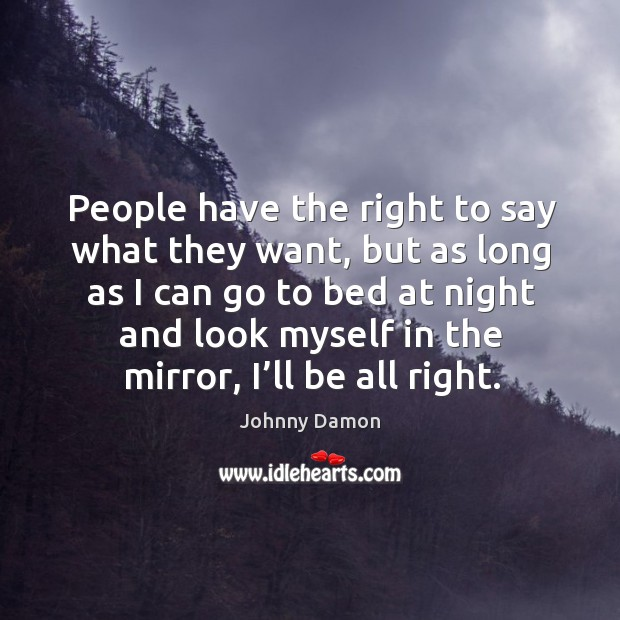 People have the right to say what they want, but as long as I can go to bed at night and Image