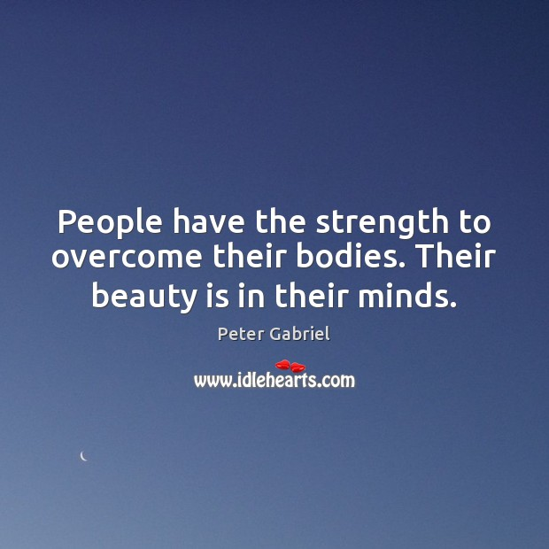 People have the strength to overcome their bodies. Their beauty is in their minds. Image
