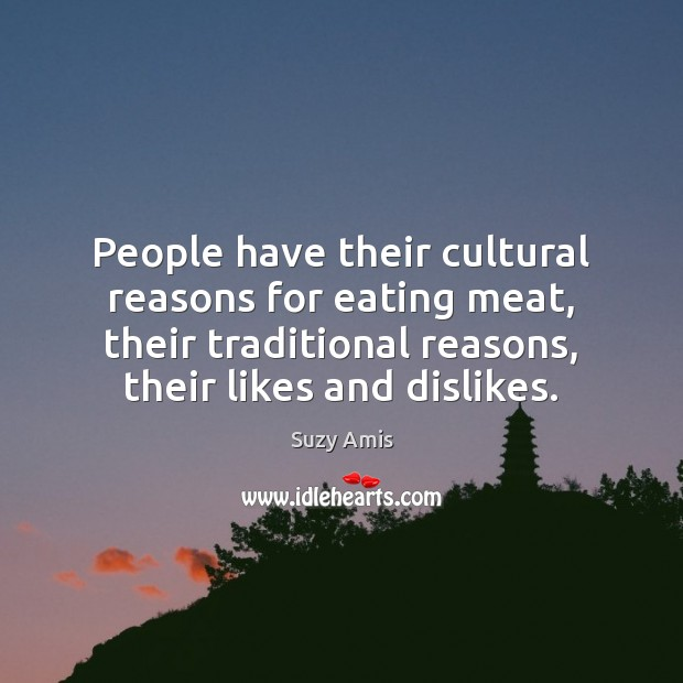 People have their cultural reasons for eating meat, their traditional reasons, their Image
